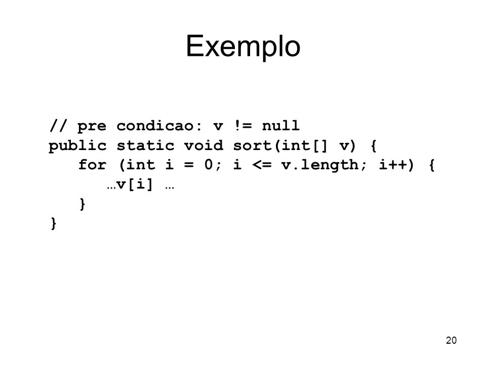 Exemplo // pre condicao: v != null public static void sort(int[] v) {